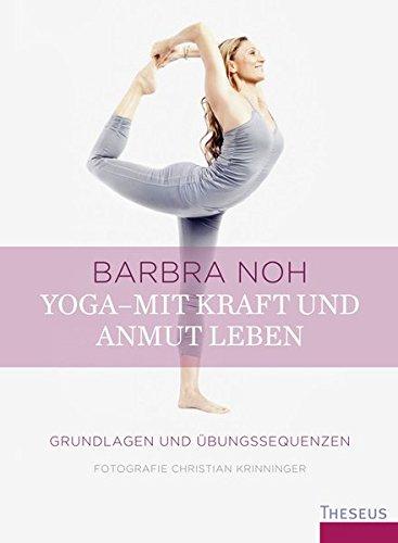 Yoga – Mit Kraft und Anmut leben: Grundlagen und Übungssequenzen