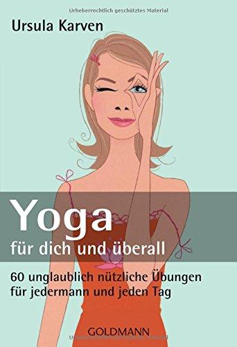 Yoga für dich und überall: 60 unglaublich nützliche Übungen – für jedermann und jeden Tag