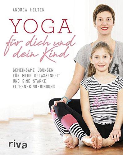 Yoga für dich und dein Kind: Gemeinsame Übungen für mehr Gelassenheit und eine starke Eltern-Kind-Bindung